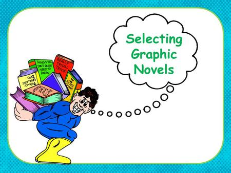 Selecting Graphic Novels. Selection Policy Check your school / county selection development policy on including graphic novels in your collection. Determine.