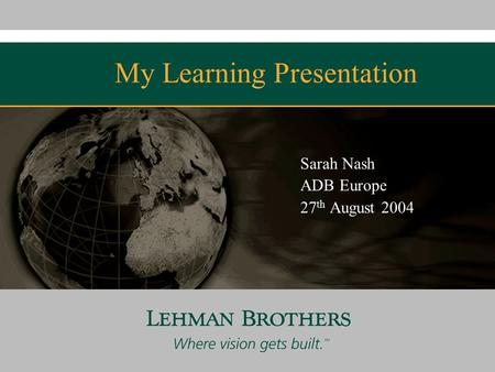 My Learning Presentation Sarah Nash ADB Europe 27 th August 2004 Confidential.