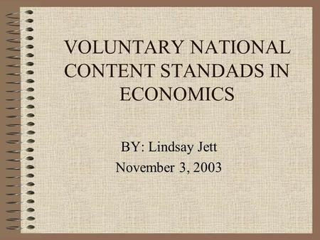 VOLUNTARY NATIONAL CONTENT STANDADS IN ECONOMICS BY: Lindsay Jett November 3, 2003.