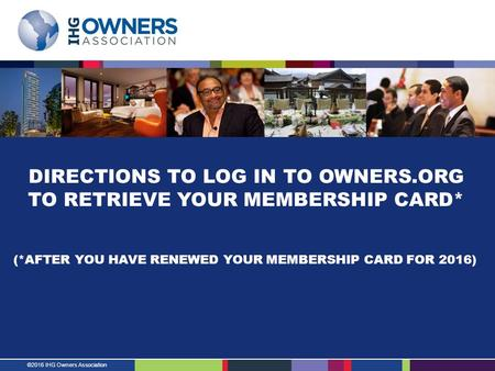 ©2016 IHG Owners Association DIRECTIONS TO LOG IN TO OWNERS.ORG TO RETRIEVE YOUR MEMBERSHIP CARD* (*AFTER YOU HAVE RENEWED YOUR MEMBERSHIP CARD FOR 2016)