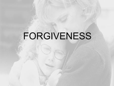 FORGIVENESS Forgiveness Forgiveness is typically defined as the process of concluding resentment, indignation or anger as a result of a perceived.