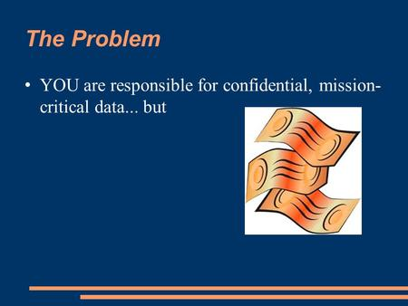 The Problem YOU are responsible for confidential, mission- critical data... but.