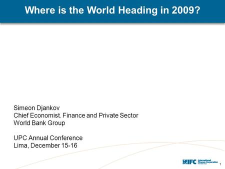 1 Where is the World Heading in 2009? Simeon Djankov Chief Economist. Finance and Private Sector World Bank Group UPC Annual Conference Lima, December.