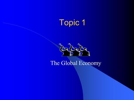 Topic 1 Topic 1 The Global Economy The global economy The global economy can be divided into a four main categories: Advanced Economies Emerging Economies.