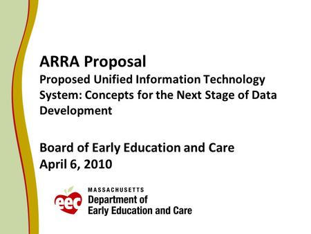 ARRA Proposal Proposed Unified Information Technology System: Concepts for the Next Stage of Data Development Board of Early Education and Care April 6,