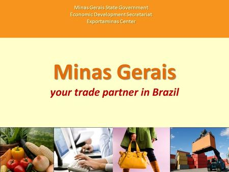 Minas Gerais your trade partner in Brazil Minas Gerais State Government Economic Development Secretariat Exportaminas Center.