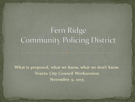 What is proposed, what we know, what we don't know. Veneta City Council Worksession November 9. 2015.