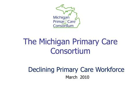The Michigan Primary Care Consortium March 2010 Declining Primary Care Workforce.