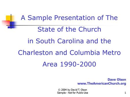 © 2004 by David T. Olson Sample - Not for Public Use1 A Sample Presentation of The State of the Church in South Carolina and the Charleston and Columbia.
