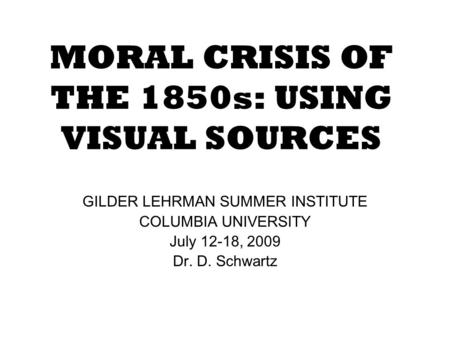 MORAL CRISIS OF THE 1850s: USING VISUAL SOURCES GILDER LEHRMAN SUMMER INSTITUTE COLUMBIA UNIVERSITY July 12-18, 2009 Dr. D. Schwartz.