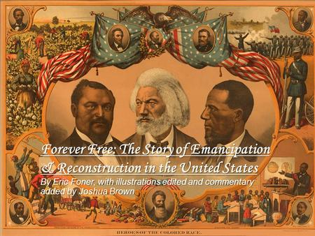 Forever Free: <strong>The</strong> Story <strong>of</strong> Emancipation & Reconstruction in <strong>the</strong> United States By Eric Foner, with illustrations edited and commentary added by Joshua Brown.