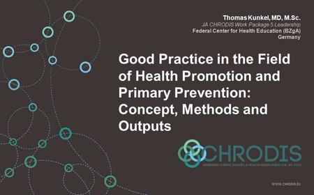 Good Practice in the Field of Health Promotion and Primary Prevention: Concept, Methods and Outputs Thomas Kunkel, MD, M.Sc. JA CHRODIS Work Package 5.