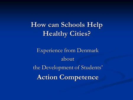 How can Schools Help Healthy Cities? Experience from Denmark about the Development of Students' Action Competence.