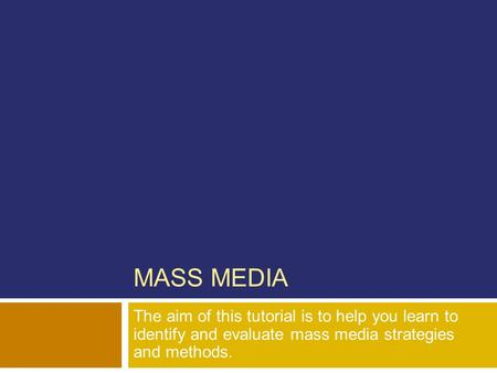 MASS MEDIA The aim of this tutorial is to help you learn to identify and evaluate mass media strategies and methods.