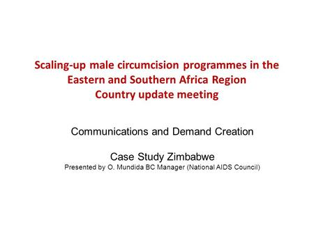 Scaling-up male circumcision programmes in the Eastern and Southern Africa Region Country update meeting Communications and Demand Creation Case Study.