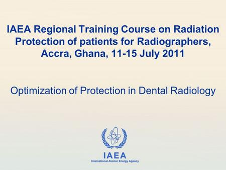 IAEA International Atomic Energy Agency IAEA Regional Training Course on Radiation Protection of patients for Radiographers, Accra, Ghana, 11-15 July 2011.