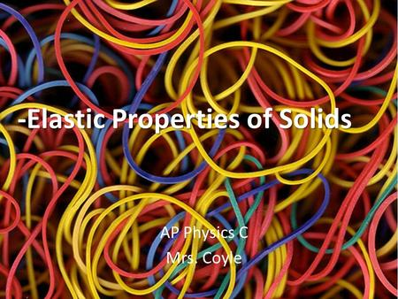 -Elastic Properties of Solids AP Physics C Mrs. Coyle.