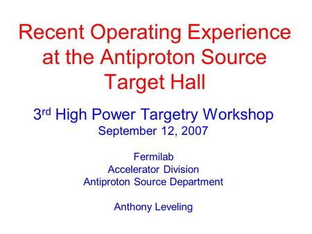 A. Leveling - Fermilab Recent Operating Experience at the Antiproton Source Target Hall 3 rd High Power Targetry Workshop September 12, 2007 Fermilab Accelerator.