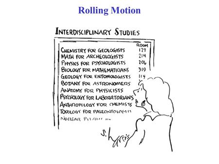 Rolling Motion. Without friction, there would be no rolling motion. Assume: Rolling motion with no slipping  Can use static friction Rolling (of a wheel)