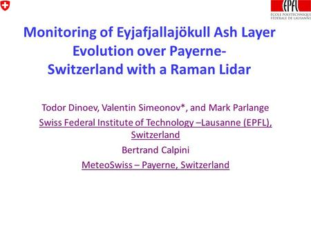 Monitoring of Eyjafjallajökull Ash Layer Evolution over Payerne- Switzerland with a Raman Lidar Todor Dinoev, Valentin Simeonov*, and Mark Parlange Swiss.