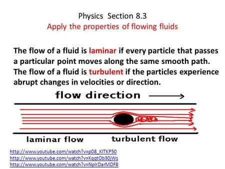 Physics Section 8.3 Apply the properties of flowing fluids The flow of a fluid is laminar if every particle that passes a particular point moves along.