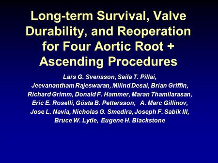 Long-term Survival, Valve Durability, and Reoperation for Four Aortic Root + Ascending Procedures Lars G. Svensson, Saila T. Pillai, Jeevanantham Rajeswaran,