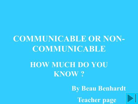 COMMUNICABLE OR NON- COMMUNICABLE HOW MUCH DO YOU KNOW ? By Beau Benhardt Teacher page.