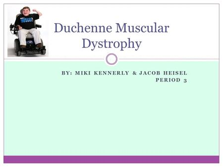 BY: MIKI KENNERLY & JACOB HEISEL PERIOD 3 Duchenne Muscular Dystrophy.