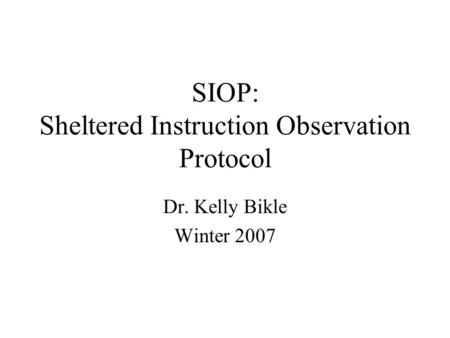 SIOP: Sheltered Instruction Observation Protocol Dr. Kelly Bikle Winter 2007.