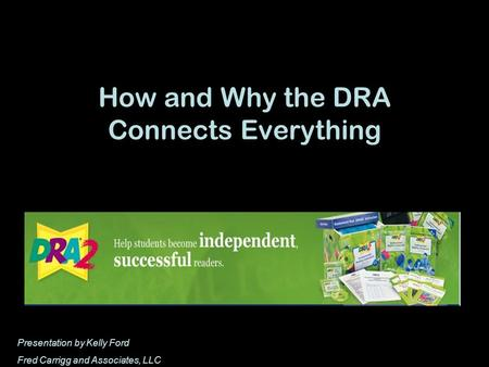 How and Why the DRA Connects Everything Presentation by Kelly Ford Fred Carrigg and Associates, LLC.