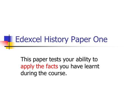Edexcel History Paper One This paper tests your ability to apply the facts you have learnt during the course.
