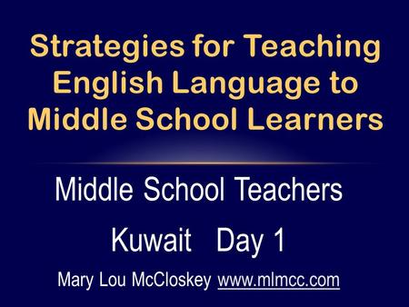 Middle School Teachers Kuwait Day 1 Mary Lou McCloskey www.mlmcc.comwww.mlmcc.com Strategies for Teaching English Language to Middle School Learners.