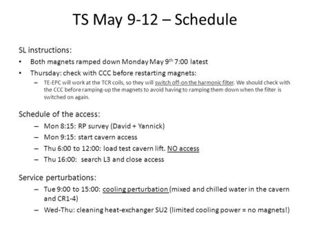TS May 9-12 – Schedule SL instructions: Both magnets ramped down Monday May 9 th 7:00 latest Thursday: check with CCC before restarting magnets: – TE-EPC.