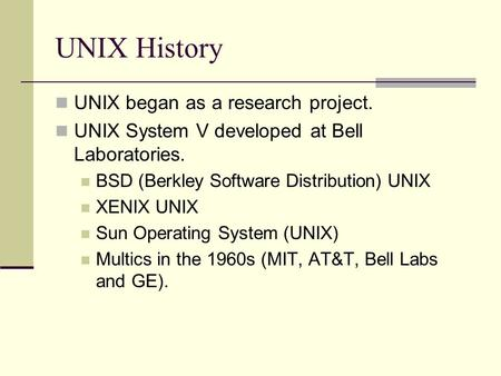 UNIX History UNIX began as a research project. UNIX System V developed at Bell Laboratories. BSD (Berkley Software Distribution) UNIX XENIX UNIX Sun Operating.