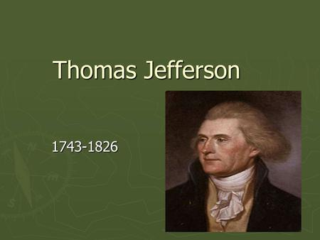 Thomas Jefferson 1743-1826. ► Born into a wealthy Virginia family. ► Attended the College of William and Mary and graduated in 1762. ► Went on to earn.
