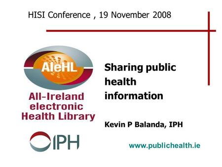 Www.publichealth.ie HISI Conference, 19 November 2008 Sharing public health information Kevin P Balanda, IPH.