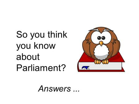 So you think you know about Parliament? Answers...