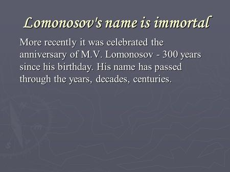 Lomonosov's name is immortal More recently it was celebrated the anniversary of M.V. Lomonosov - 300 years since his birthday. His name has passed through.