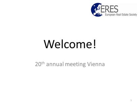 Welcome! 20 th annual meeting Vienna 1. Objectives Raise quality, status and reach of real estate research and education in Europe; Promote best practices.