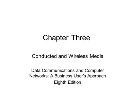 Chapter Three Conducted and Wireless Media Data Communications and Computer Networks: A Business User's Approach Eighth Edition.
