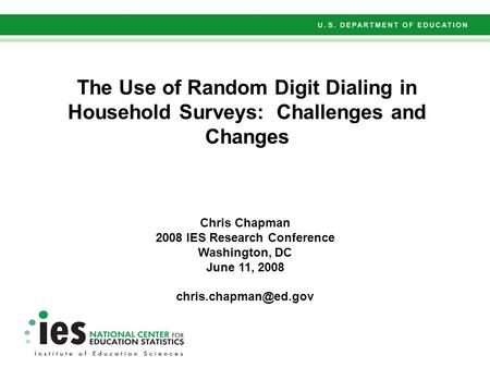 The Use of Random Digit Dialing in Household Surveys: Challenges and Changes Chris Chapman 2008 IES Research Conference Washington, DC June 11, 2008