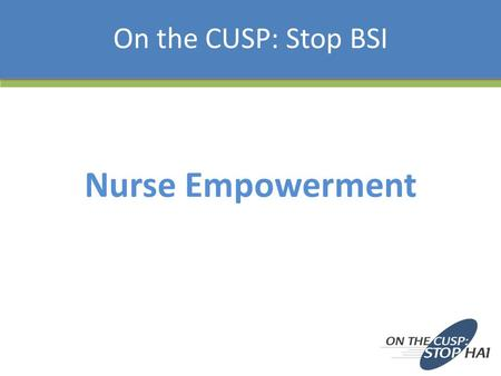 Nurse Empowerment On the CUSP: Stop BSI. Learning Objectives To understand the importance of nurse empowerment To consider the regulatory and accreditation.