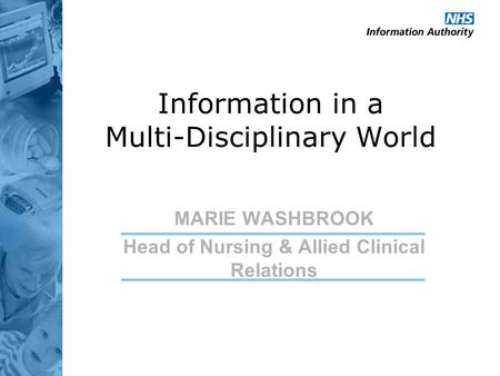 Information in a Multi-Disciplinary World MARIE WASHBROOK Head of Nursing & Allied Clinical Relations.