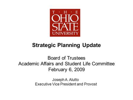 Strategic Planning Update Board of Trustees Academic Affairs and Student Life Committee February 6, 2009 Joseph A. Alutto Executive Vice President and.