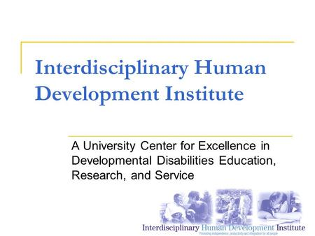 Interdisciplinary Human Development Institute A University Center for Excellence in Developmental Disabilities Education, Research, and Service.