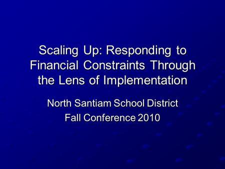 Scaling Up: Responding to Financial Constraints Through the Lens of Implementation North Santiam School District Fall Conference 2010.