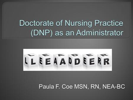 Paula F. Coe MSN, RN, NEA-BC.  Discuss background that supports DNP for nurse administrators  Explore nurse executive competencies  Describe opportunities.