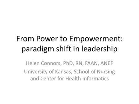 From Power to Empowerment: paradigm shift in leadership Helen Connors, PhD, RN, FAAN, ANEF University of Kansas, School of Nursing and Center for Health.