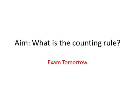 Aim: What is the counting rule? Exam Tomorrow. Three Rules Sometimes we need to know all possible outcomes for a sequence of events – We use three rules.