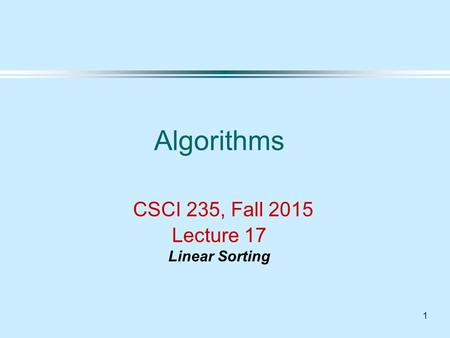 1 Algorithms CSCI 235, Fall 2015 Lecture 17 Linear Sorting.
